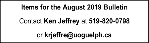 Items for  the  August   2019 Bulletin   Contact  Ken Jeffrey  at  519 - 820 - 0798   or   krjeffre@uoguelph.ca