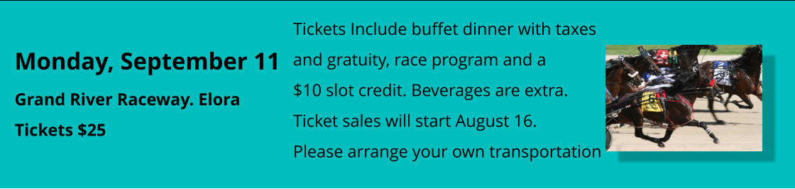 Monday, September 11 Grand River Raceway. Elora Tickets $25  Tickets Include buffet dinner with taxes and gratuity, race program and a $10 slot credit. Beverages are extra. Ticket sales will start August 16. Please arrange your own transportation